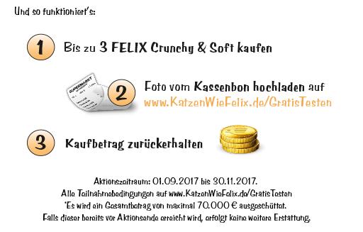 Und so einfach geht's: Kaufe bis zum 30. November 2017 3x Felix Crunchy & Soft, lade deine Rechnung auf katzenwiefelix.de/gratistesten hoch und du bekommst den Kaufbetrag auf dein Konto zurücküberwiesen.  *Es wird ein Gesamtbetrag von maximal 70.000? ausgeschüttet. Falls dieser Betrag bereits vor Aktionsende erreicht wird, erfolgt keine weitere Erstattung.